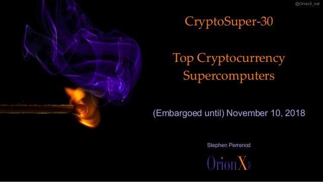 @OrionX_net CryptoSuper-30 Top Cryptocurrency Supercomputers (Embargoed until) November 10, 2018 Stephen Perrenod