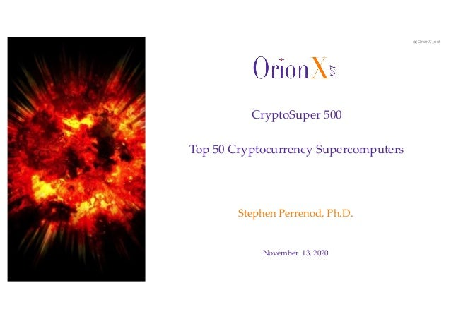 @OrionX_net November 13, 2020 Stephen Perrenod, Ph.D. CryptoSuper 500 Top 50 Cryptocurrency Supercomputers