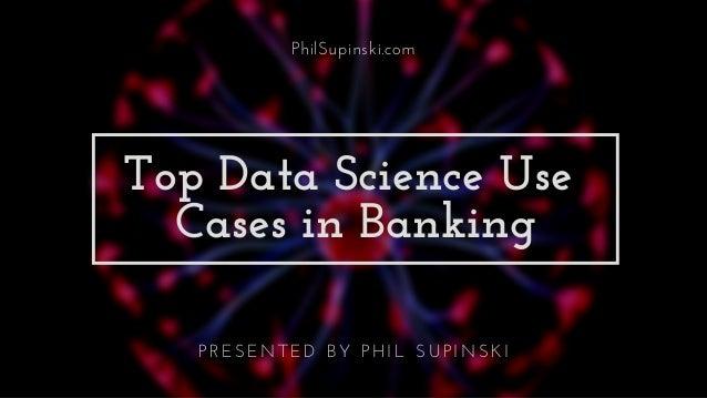 PhilSupinski.com Top Data Science Use Cases in Banking P R E S E N T E D B Y P H I L S U P I N S K I
