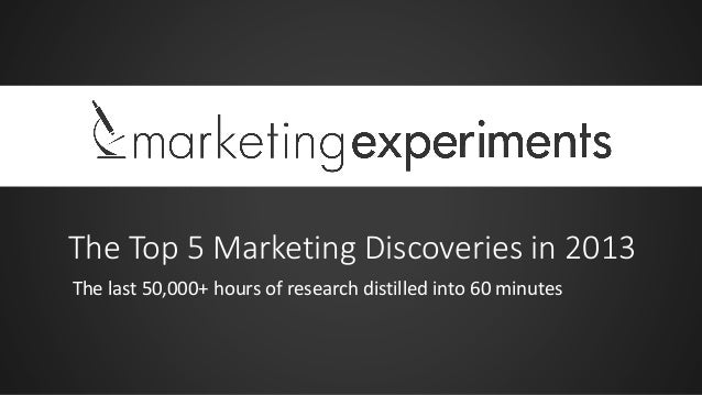 The Top 5 Marketing Discoveries in 2013 The last 50,000+ hours of research distilled into 60 minutes