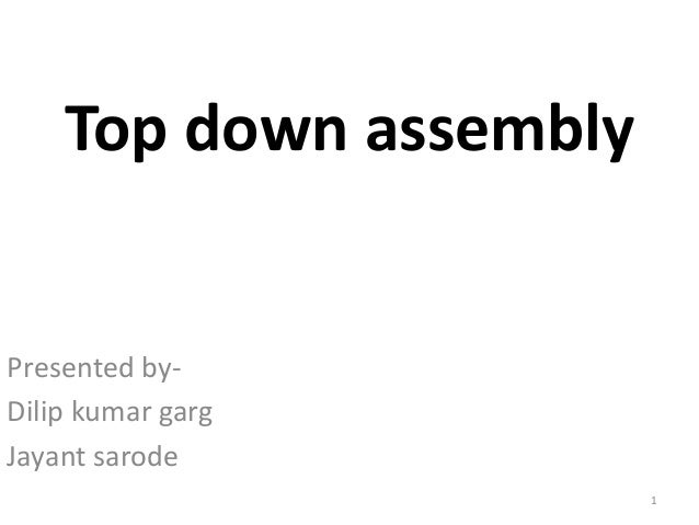 Top down assembly  Presented by-  Dilip kumar garg  Jayant sarode  1