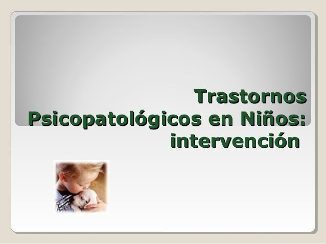 TrastornosTrastornos Psicopatológicos en Niños:Psicopatológicos en Niños: intervenciónintervención