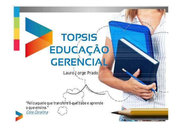 """TOPSIS  EDUCAÇÃO  GERENCIAL  Lauro Jorge Prado  """"Feliz aquele que transfere o que sabe e aprende  o que ensina.""""  Cora Cor..."""