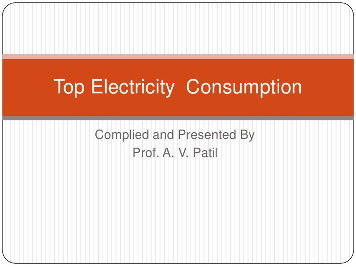 Complied and Presented By<br />Prof. A. V. Patil<br />Top Electricity  Consumption<br />