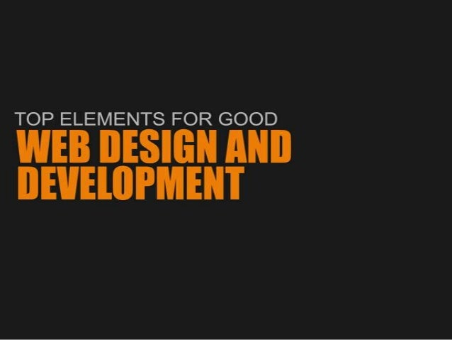 TOP ELEMENTS FOR GOOD  WEB DESIGN AND DEVELOPMENT  These key elements are significant because they are the things that mak...
