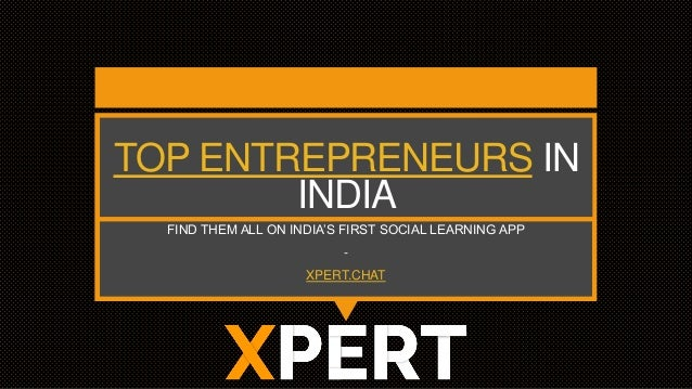 TOP ENTREPRENEURS IN INDIA FIND THEM ALL ON INDIA'S FIRST SOCIAL LEARNING APP - XPERT.CHAT