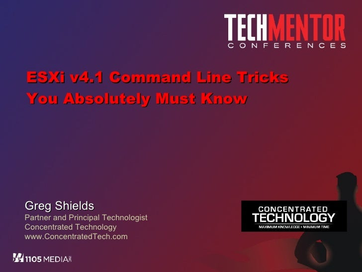 ESXi v4.1 Command Line Tricks You Absolutely Must Know Greg Shields Partner and Principal Technologist Concentrated Techno...