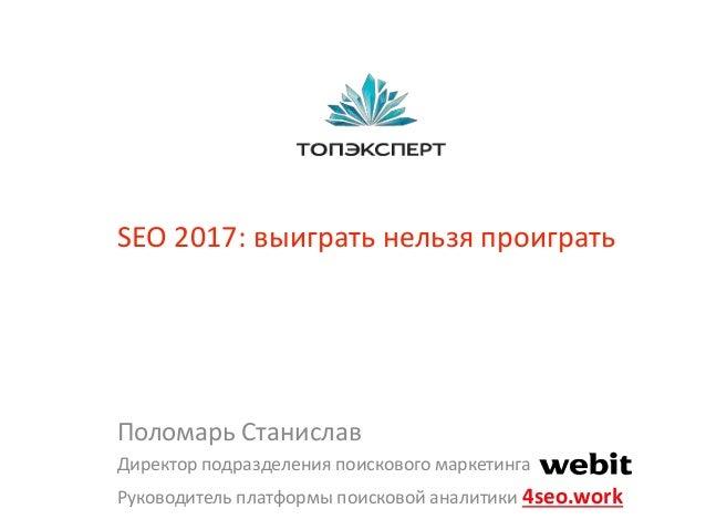 SEO 2017: выиграть нельзя проиграть Поломарь Станислав Директор подразделения поискового маркетинга Руководитель платформы...