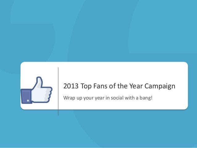 2013 Top Fans of the Year Campaign Wrap up your year in social with a bang!