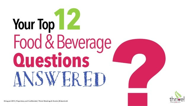 © August 2015 | Proprietary and Confidential | Thrive! Meetings & Events | @tstuckrath Your Top Food&Beverage Questions ANS...
