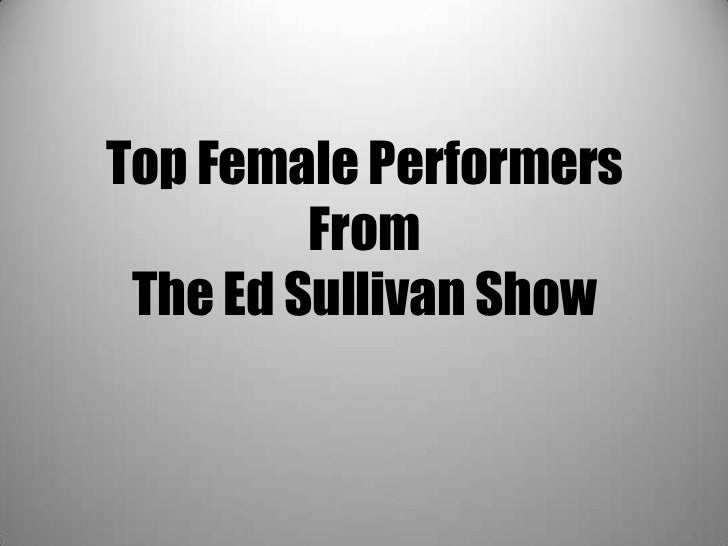 Top Female Performers         From The Ed Sullivan Show