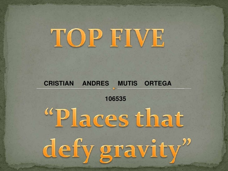 "TOP FIVE<br />CRISTIAN     ANDRES     MUTIS    ORTEGA<br />         106535<br />""Places that<br />defygravity""<br />"