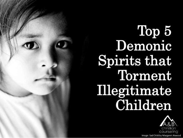 Top 5 Demonic Spirits that Torment Illegitimate Children Image: Sad Child by Margaret Atwood
