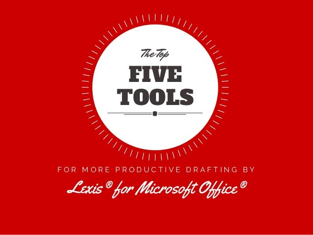 F O R M O R E P R O D U C T I V E D R A F T I N G B Y Lexis® for Microsoft Office® FIVE TOOLS The Top