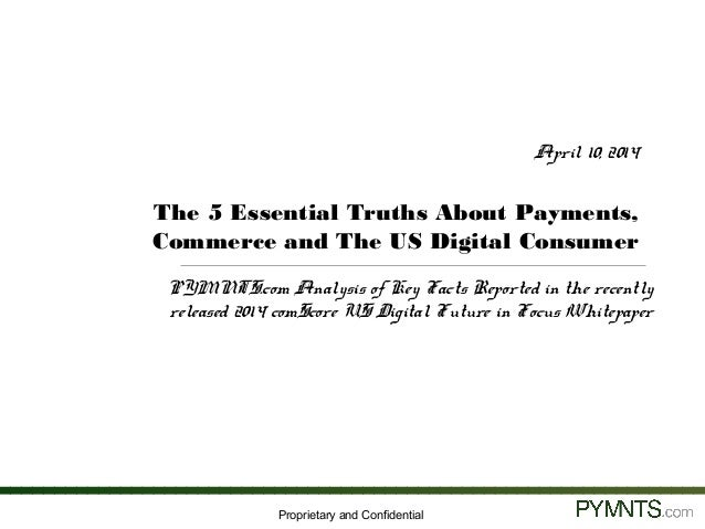 Proprietary and Confidential April 10, 2014 The 5 Essential Truths About Payments, Commerce and The US Digital Consumer PY...