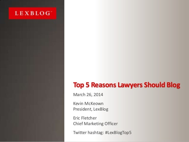 Top 5 Reasons Lawyers Should Blog March 26, 2014 Kevin McKeown President, LexBlog Eric Fletcher Chief Marketing Officer Tw...