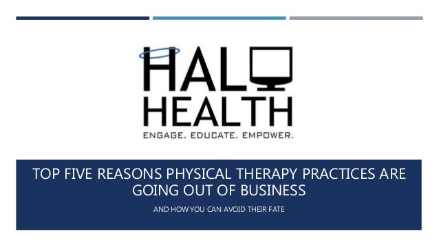 TOP FIVE REASONS PHYSICAL THERAPY PRACTICES ARE GOING OUT OF BUSINESS AND HOW YOU CAN AVOID THEIR FATE