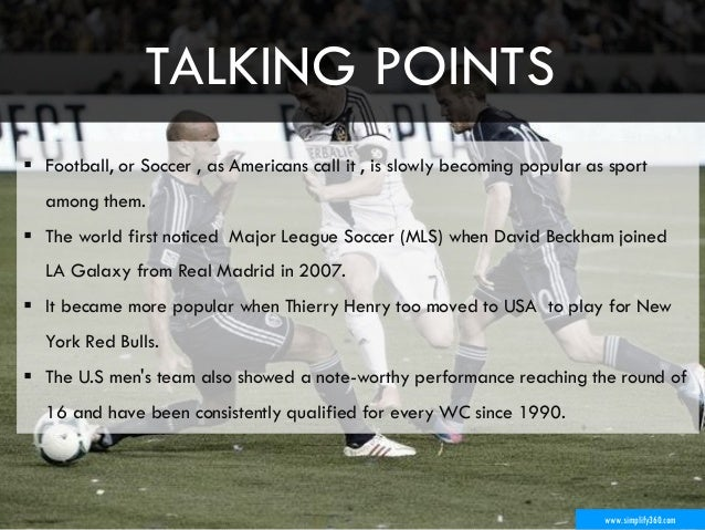 www.simplify360.com  Football, or Soccer , as Americans call it , is slowly becoming popular as sport among them.  The w...