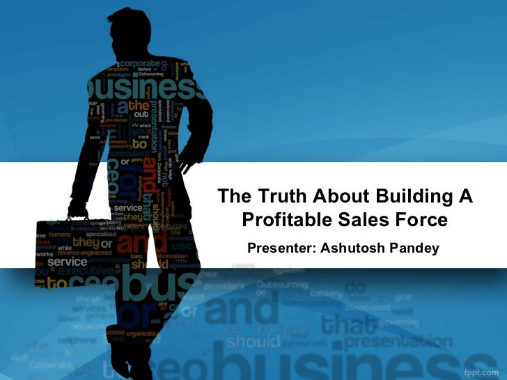 The Truth About Building A  Profitable Sales Force   Presenter: Ashutosh Pandey