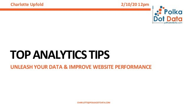 TOPANALYTICSTIPS UNLEASH YOUR DATA & IMPROVE WEBSITE PERFORMANCE CHARLOTTE@POLKADOTDATA.COM Charlotte Upfold 2/10/20 12pm