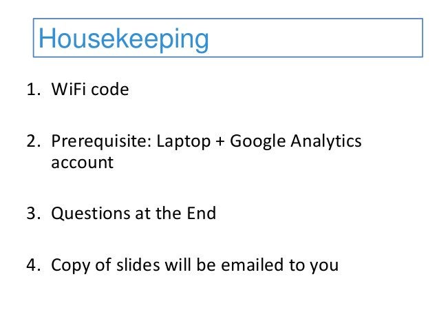 1. WiFi code 2. Prerequisite: Laptop + Google Analytics account 3. Questions at the End 4. Copy of slides will be emailed ...