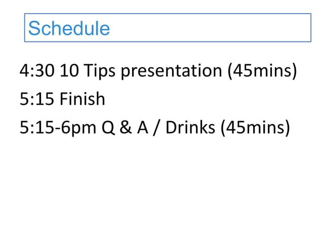 6:30 Ten Tips presentation(45mins) 7:15 Finish 7:30-8pm Q & A / Drinks (15mins) Schedule