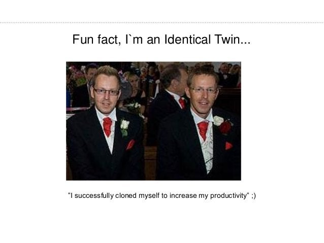 """Fun fact, I`m an Identical Twin... """"I successfully cloned myself to increase my productivity"""" ;)"""
