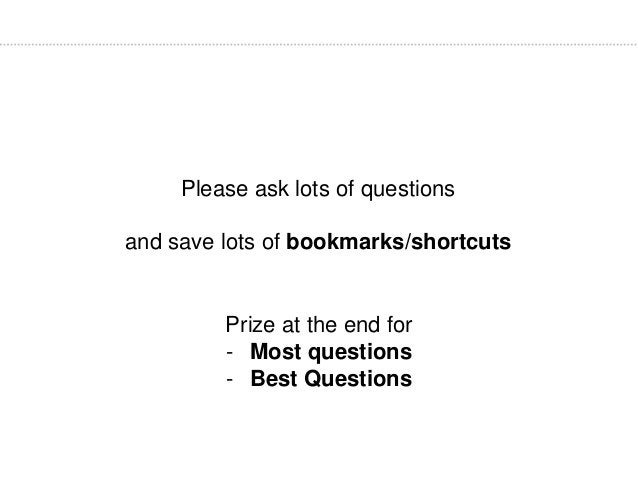 Please ask lots of questions and save lots of bookmarks/shortcuts Prize at the end for - Most questions - Best Questions