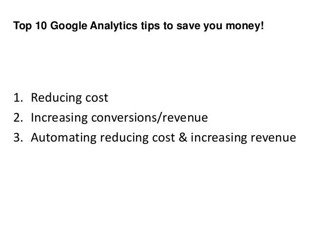 Top 10 Google Analytics tips to save you money! 1. Reducing cost 2. Increasing conversions/revenue 3. Automating reducing ...