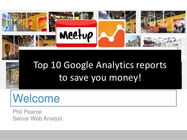 Welcome Phil Pearce Senior Web Analyst Top 10 Google Analytics reports to save you money!