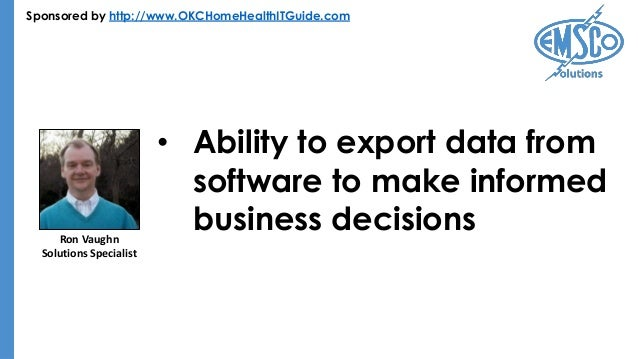 Sponsored by http://www.OKCHomeHealthITGuide.com • Ability to export data from software to make informed business decision...
