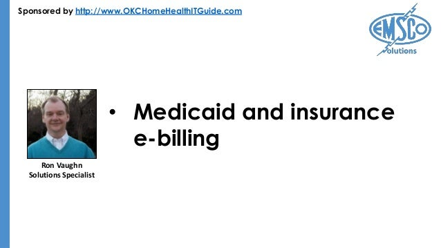 Sponsored by http://www.OKCHomeHealthITGuide.com • Medicaid and insurance e-billing Ron Vaughn Solutions Specialist