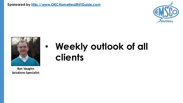 Sponsored by http://www.OKCHomeHealthITGuide.com • Weekly outlook of all clients Ron Vaughn Solutions Specialist