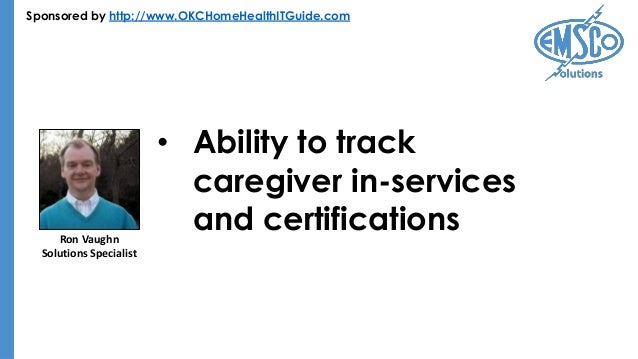 Sponsored by http://www.OKCHomeHealthITGuide.com • Ability to track caregiver in-services and certificationsRon Vaughn Sol...
