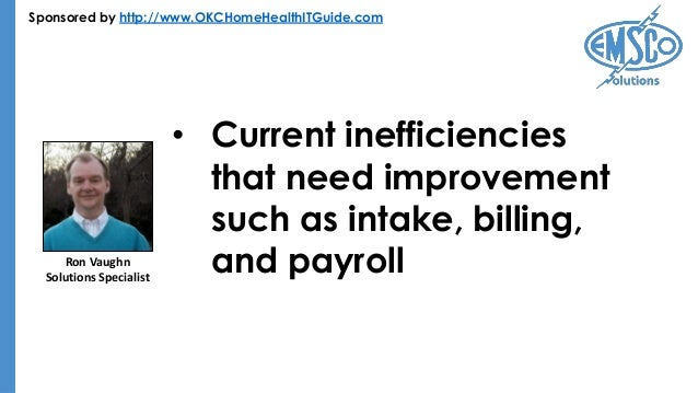 Sponsored by http://www.OKCHomeHealthITGuide.com • Current inefficiencies that need improvement such as intake, billing, a...