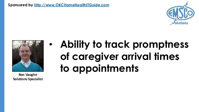 Sponsored by http://www.OKCHomeHealthITGuide.com • Ability to track promptness of caregiver arrival times to appointmentsR...