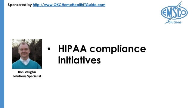 Sponsored by http://www.OKCHomeHealthITGuide.com • HIPAA compliance initiatives Ron Vaughn Solutions Specialist