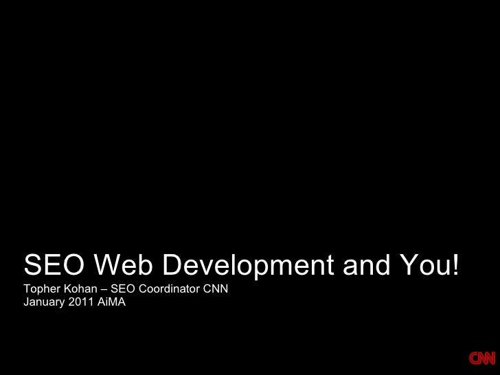 SEO Web Development and You! <ul><li>Topher Kohan – SEO Coordinator CNN </li></ul><ul><li>January 2011 AiMA </li></ul>