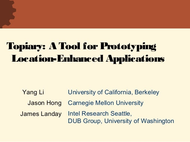 Topiary: A Tool forPrototyping Location-Enhanced Applications University of California, Berkeley Carnegie Mellon Universit...