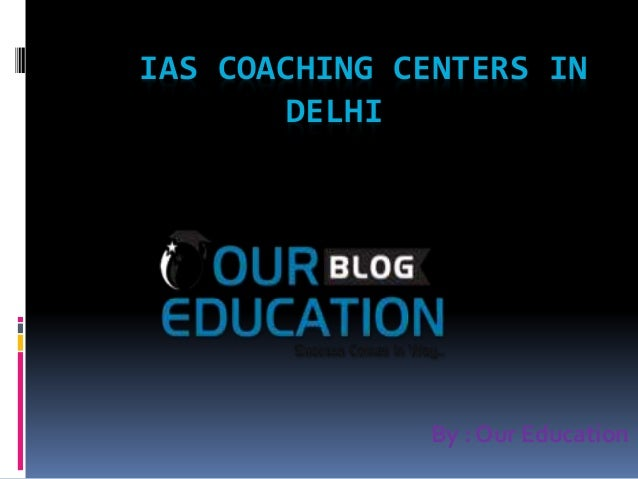 IAS COACHING CENTERS IN DELHI By : Our Education