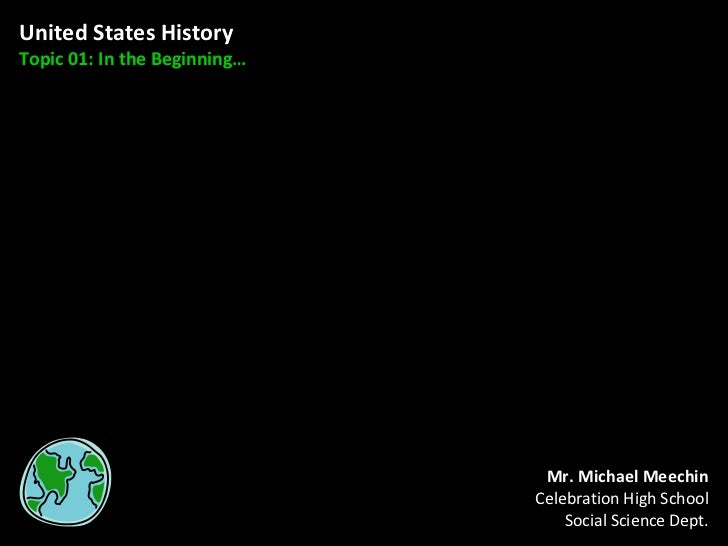 United States History Topic 01: In the Beginning… Mr. Michael Meechin Celebration High School Social Science Dept.