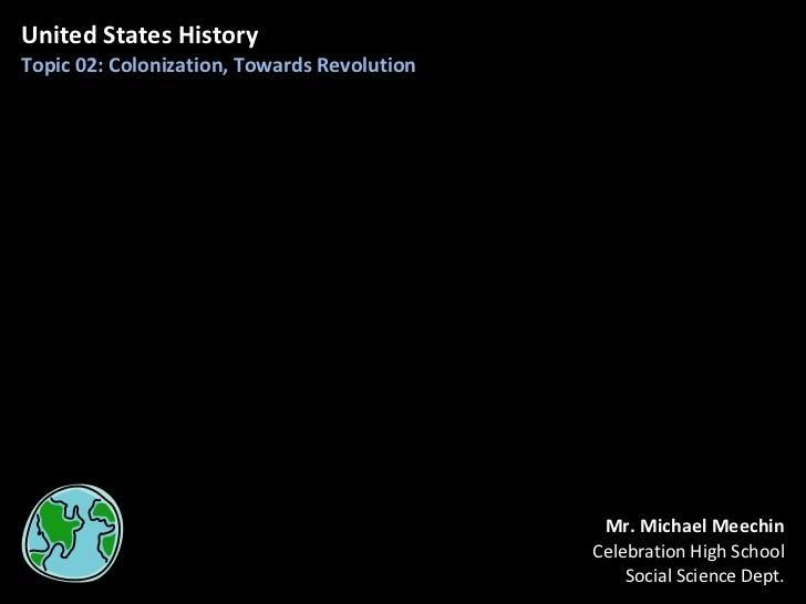 United States History Topic 02: Colonization, Towards Revolution Mr. Michael Meechin Celebration High School Social Scienc...