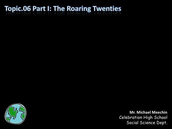 Topic.06 Part I: The Roaring Twenties<br />Mr. Michael Meechin<br />Celebration High School<br />Social Science Dept.<br />
