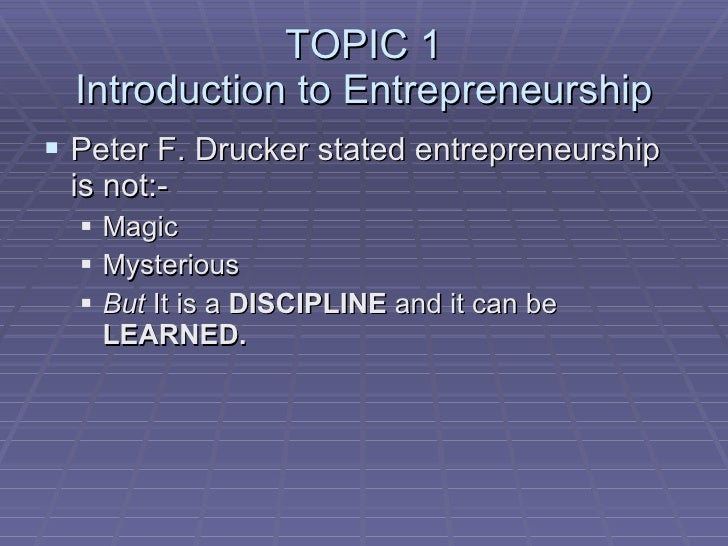 TOPIC 1 Introduction to Entrepreneurship <ul><li>Peter F. Drucker stated entrepreneurship is not:- </li></ul><ul><ul><li>M...