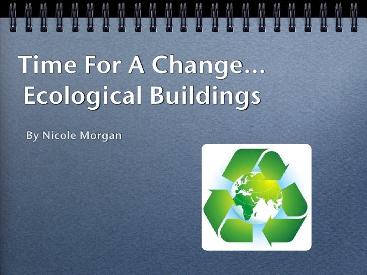 Time For A Change... Ecological Buildings By Nicole Morgan