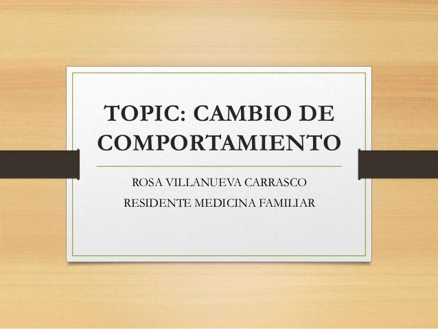 TOPIC: CAMBIO DE COMPORTAMIENTO ROSA VILLANUEVA CARRASCO RESIDENTE MEDICINA FAMILIAR