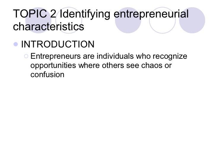 TOPIC 2 Identifying entrepreneurial characteristics <ul><li>INTRODUCTION </li></ul><ul><ul><li>Entrepreneurs are individua...