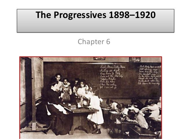 The Progressives 1898–1920 Chapter 6
