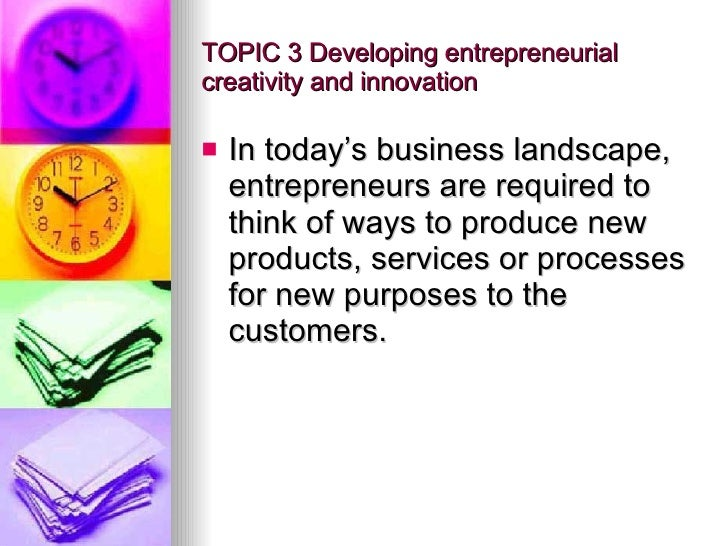 TOPIC 3 Developing entrepreneurial creativity and innovation <ul><li>In today's business landscape, entrepreneurs are requ...