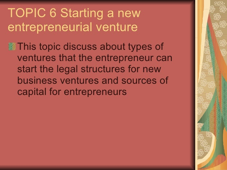TOPIC 6 Starting a new entrepreneurial venture <ul><li>This topic discuss about types of ventures that the entrepreneur ca...